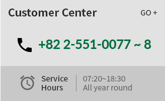 Customer Center | +82 2-551-0077 ~ 8 | Service Hours : 07:20~18:30 All year round